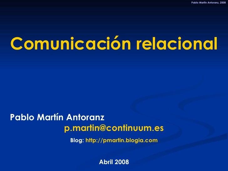 Comunicación relacional Pablo Martín Antoranz  [email_address] Blog:  http://pmartin.blogia.com Abril 2008 Pablo Martín An...