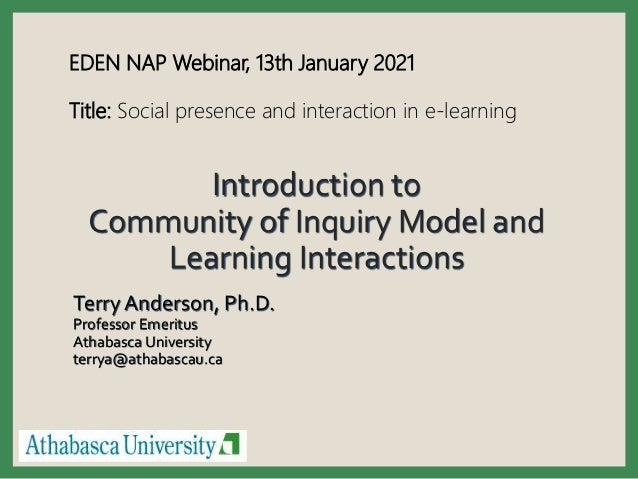 Introduction to Community of Inquiry Model and Learning Interactions Terry Anderson, Ph.D. Professor Emeritus Athabasca Un...