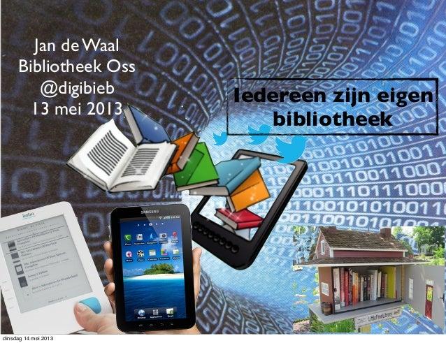 Jan de WaalBibliotheek Oss@digibieb13 mei 2013Iedereen zijn eigenbibliotheekdinsdag 14 mei 2013
