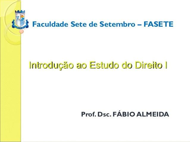 Faculdade Sete de Setembro – FASETEIntrodução ao Estudo do Direito I            Prof. Dsc. FÁBIO ALMEIDA