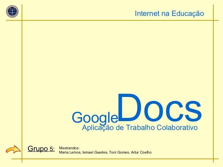 Google Docs Mestrandos: Maria Lemos, Ismael Guedes, Toni Gomes, Artur Coelho Aplicação de Trabalho Colaborativo Internet n...