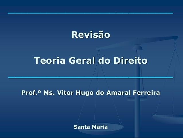 __________________________ Revisão Teoria Geral do Direito __________________________ Prof.º Ms. Vitor Hugo do Amaral Ferr...