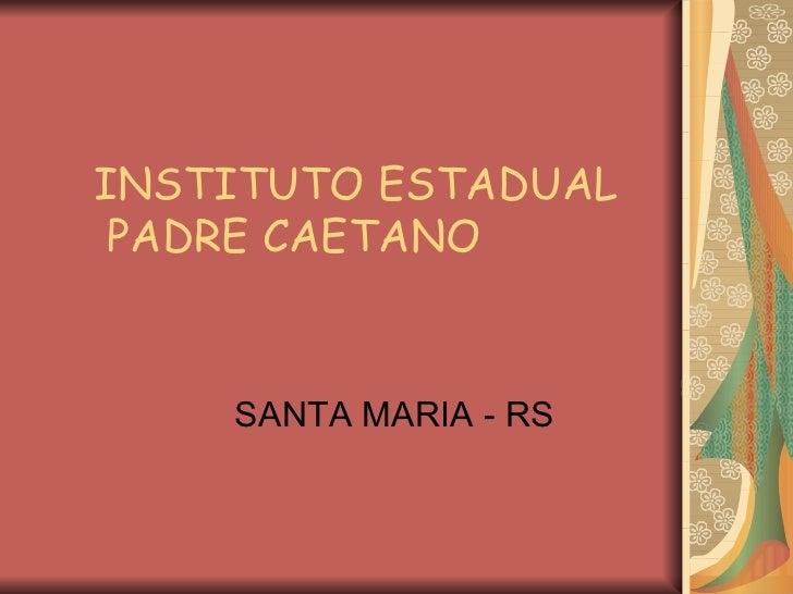 INSTITUTO ESTADUAL  PADRE CAETANO SANTA MARIA - RS