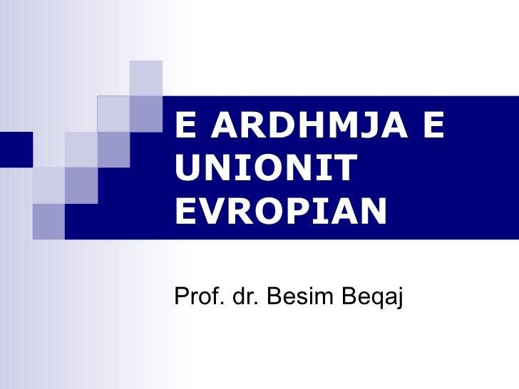 E ARDHMJA E UNIONIT EVROPIAN Prof. dr. Besim Beqaj