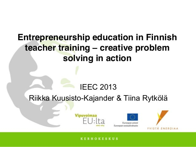 Entrepreneurship education in Finnish teacher training – creative problem solving in action IEEC 2013 Riikka Kuusisto-Kaja...