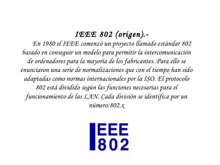 IEEE 802 (origen).-  En 1980 el IEEE comenzó un proyecto llamado estándar 802 basado en conseguir un modelo para permiti...