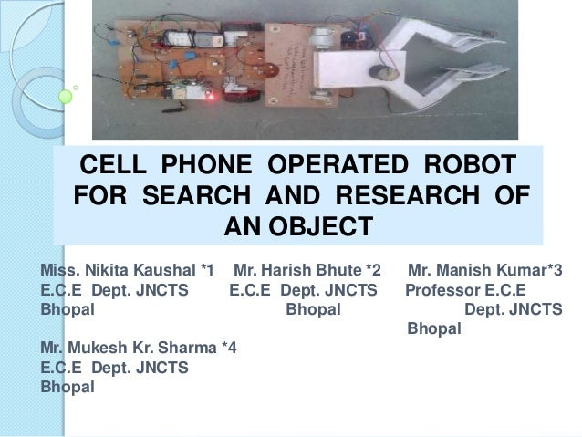 CELL PHONE OPERATED ROBOT FOR SEARCH AND RESEARCH OF AN OBJECT Miss. Nikita Kaushal *1 Mr. Harish Bhute *2 Mr. Manish Kuma...