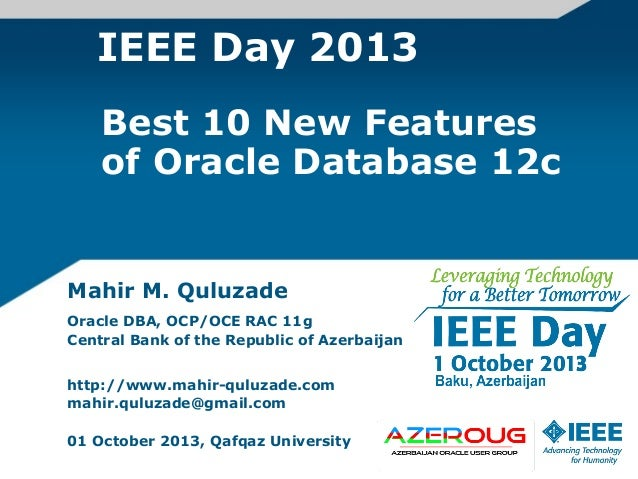 IEEE Day 2013 Mahir M. Quluzade Oracle DBA, OCP/OCE RAC 11g Central Bank of the Republic of Azerbaijan http://www.mahir-qu...