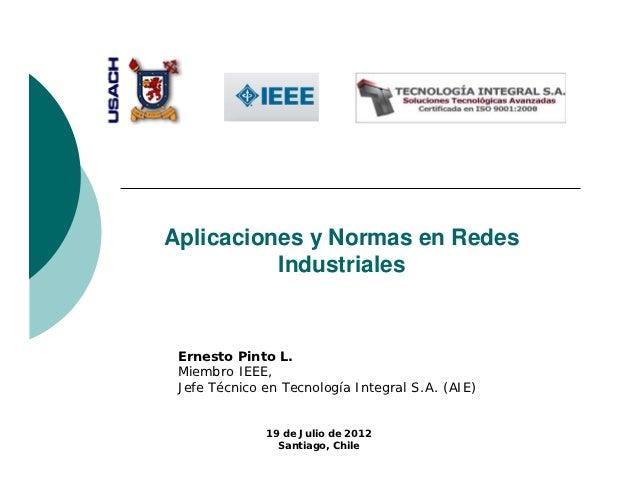 Aplicaciones y Normas en Redes          Industriales Ernesto Pinto L. Miembro IEEE, Jefe Técnico en Tecnología Integral S....