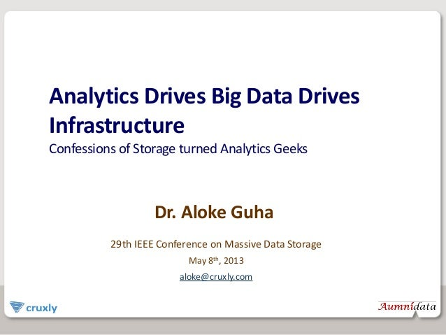 Analytics Drives Big Data Drives Infrastructure Confessions of Storage turned Analytics Geeks Dr. Aloke Guha 29th IEEE Con...