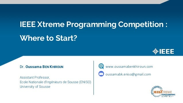 IEEE Xtreme Programming Competition : Where to Start? Dr. Oussama BEN KHIROUN Assistant Professor, Ecole Nationale d'Ingén...