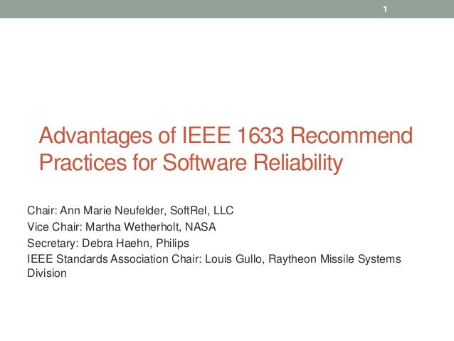 Advantages of IEEE 1633 Recommend Practices for Software Reliability Chair: Ann Marie Neufelder, SoftRel, LLC Vice Chair: ...