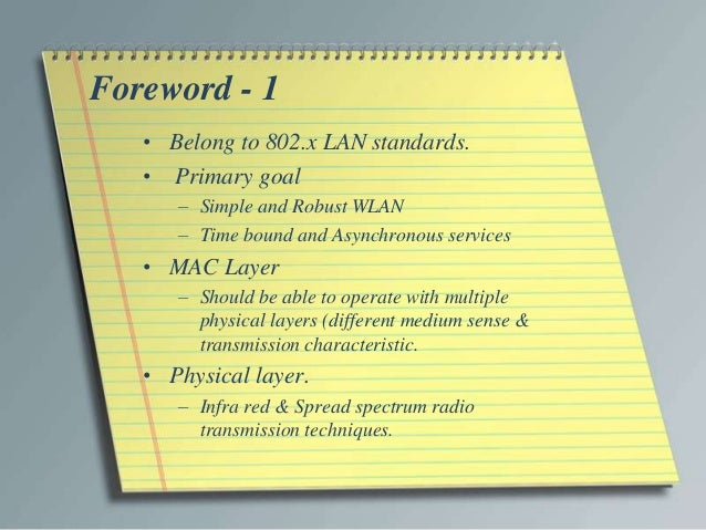 Foreword - 1   • Belong to 802.x LAN standards.   • Primary goal      – Simple and Robust WLAN      – Time bound and Async...