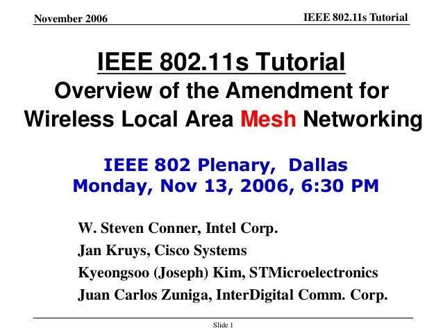 IEEE 802.11s TutorialNovember 2006 Slide 1 IEEE 802.11s Tutorial Overview of the Amendment for Wireless Local Area Mesh Ne...