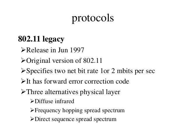 protocols 802.11 legacy Release in Jun 1997 Original version of 802.11 Specifies two net bit rate 1or 2 mbits per sec ...