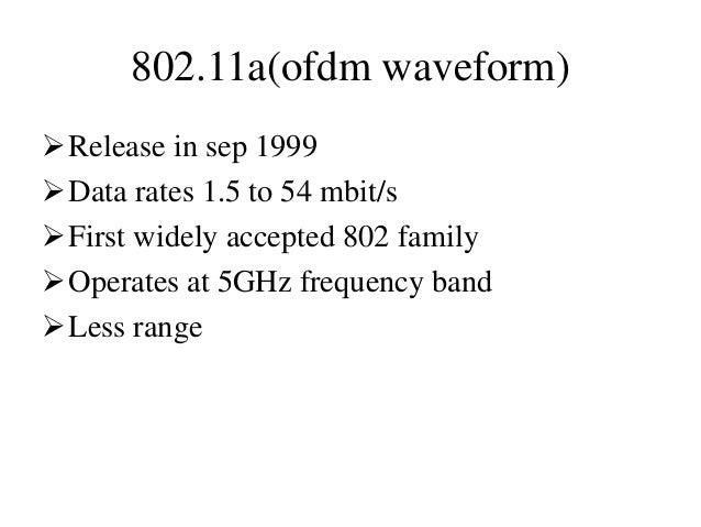 802.11a(ofdm waveform) Release in sep 1999 Data rates 1.5 to 54 mbit/s First widely accepted 802 family Operates at 5G...