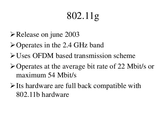 802.11g Release on june 2003 Operates in the 2.4 GHz band Uses OFDM based transmission scheme Operates at the average ...