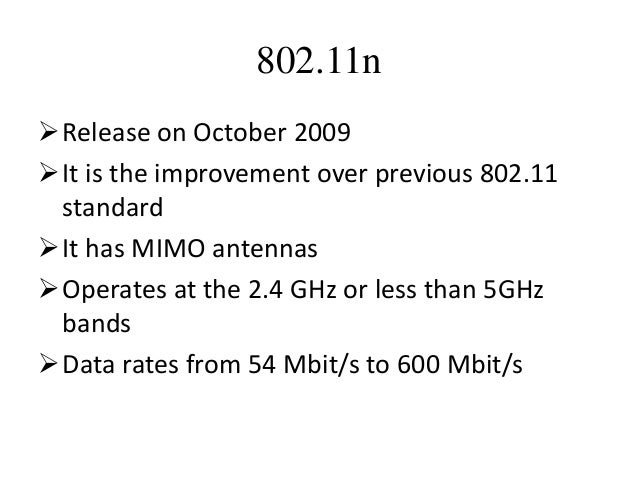 802.11n Release on October 2009 It is the improvement over previous 802.11 standard It has MIMO antennas Operates at t...