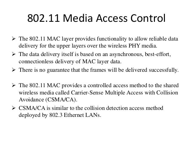 802.11 Media Access Control  The 802.11 MAC layer provides functionality to allow reliable data delivery for the upper la...