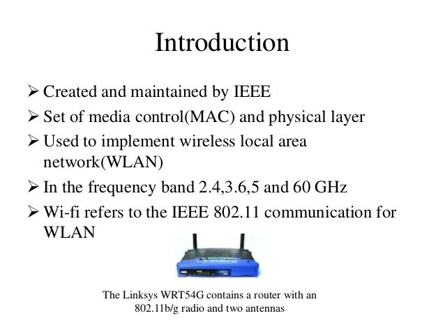 Introduction  Created and maintained by IEEE  Set of media control(MAC) and physical layer  Used to implement wireless ...