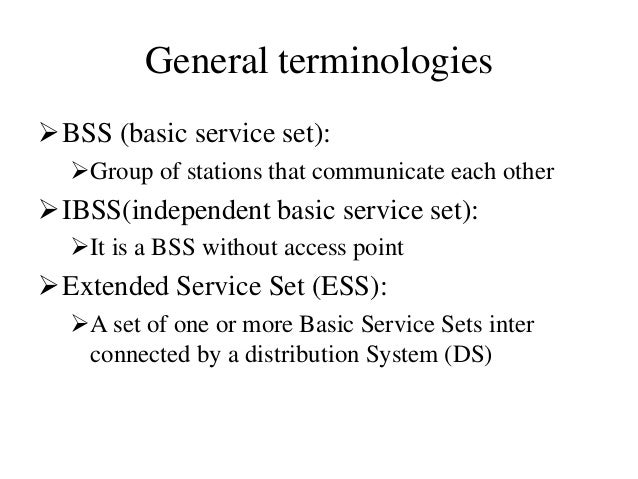 General terminologies BSS (basic service set): Group of stations that communicate each other IBSS(independent basic ser...
