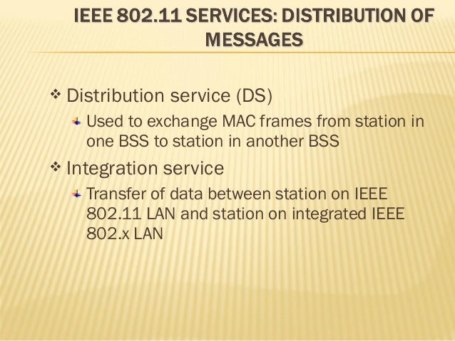  Distribution service (DS)  Used to exchange MAC frames from station in  one BSS to station in another BSS   Integration...
