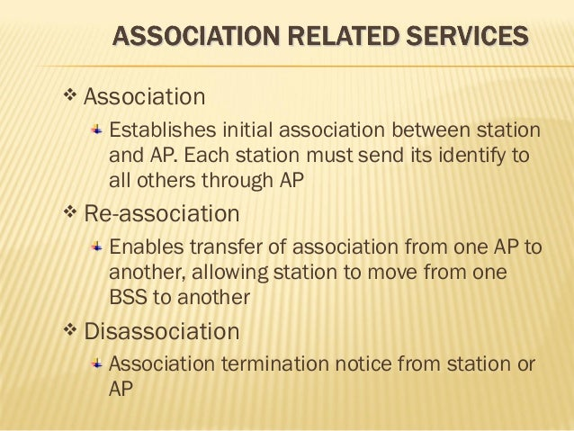  Association  Establishes initial association between station  and AP. Each station must send its identify to  all others...
