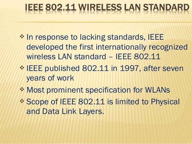  In response to lacking standards, IEEE  developed the first internationally recognized  wireless LAN standard – IEEE 802...