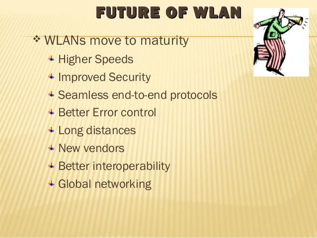 FFUUTTUURREE OOFF WWLLAANN  WLANs move to maturity  Higher Speeds  Improved Security  Seamless end-to-end protocols  Bett...