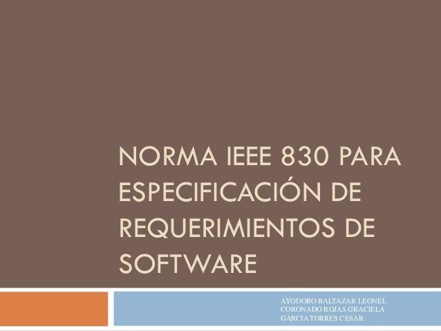 NORMA IEEE 830 PARA ESPECIFICACIÓN DE REQUERIMIENTOS DE SOFTWARE AYODORO BALTAZAR LEONEL CORONADO ROJAS GRACIELA GARCIA TO...
