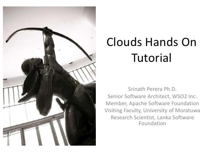 Clouds Hands On    Tutorial           Srinath Perera Ph.D. Senior Software Architect, WSO2 Inc.Member, Apache Software Fou...