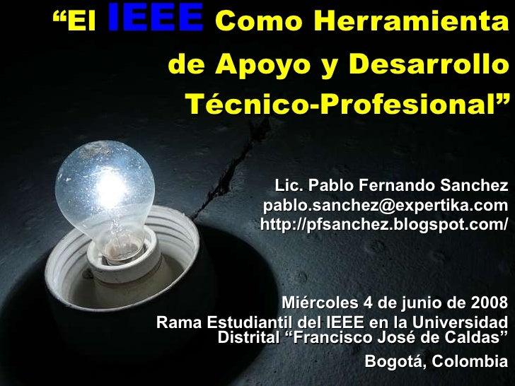 """"""" El  IEEE  Como Herramienta de Apoyo y Desarrollo Técnico-Profesional"""" Lic. Pablo Fernando Sanchez [email_address] http:/..."""