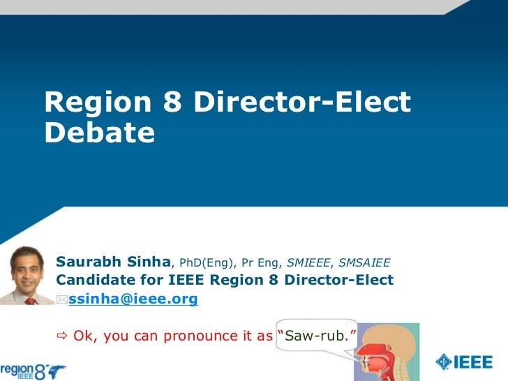 Region 8 Director-ElectDebateSaurabh Sinha, PhD(Eng), Pr Eng, SMIEEE, SMSAIEECandidate for IEEE Region 8 Director-Electss...