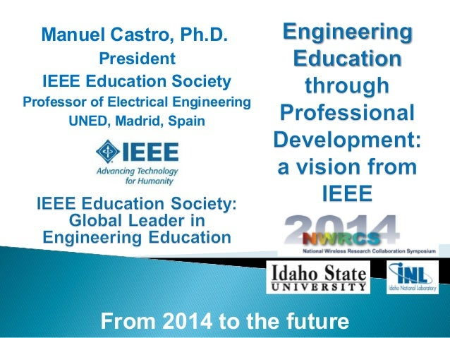 From 2014 to the future Manuel Castro, Ph.D. President IEEE Education Society Professor of Electrical Engineering UNED, Ma...