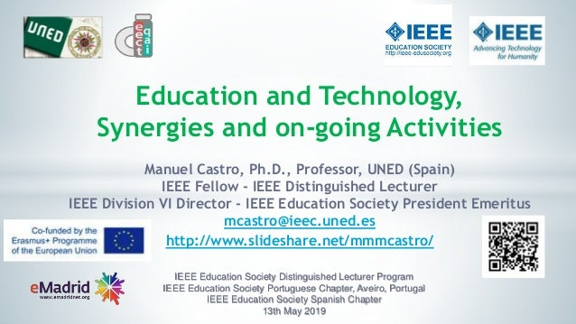 Education and Technology, Synergies and on-going Activities Manuel Castro, Ph.D., Professor, UNED (Spain) IEEE Fellow - IE...