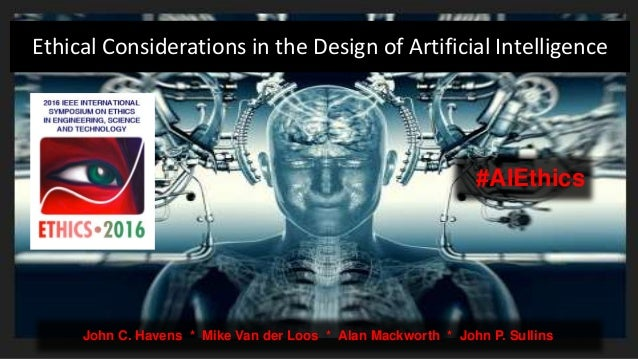 Ethical Considerations in the Design of Artificial Intelligence John C. Havens * Mike Van der Loos * Alan Mackworth * John...