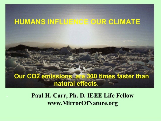 HUMANS INFLUENCE OUR CLIMATE Our CO2 emissions are 300 times faster than natural effects. - Paul H. Carr, Ph. D. IEEE Life...