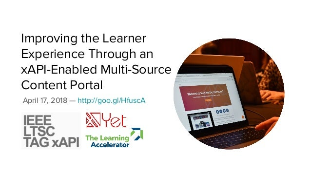 Improving the Learner Experience Through an xAPI-Enabled Multi-Source Content Portal April 17, 2018 — http://goo.gl/HfuscA