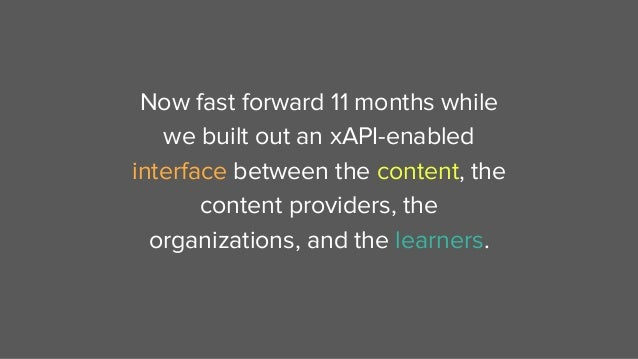 Now fast forward 11 months while we built out an xAPI-enabled interface between the content, the content providers, the or...
