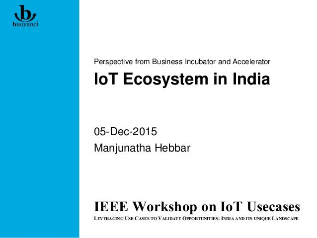 IoT Ecosystem in India Perspective from Business Incubator and Accelerator 05-Dec-2015 Manjunatha Hebbar IEEE Workshop on ...