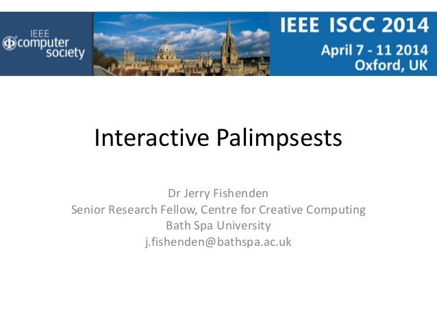 Interactive Palimpsests Dr Jerry Fishenden Senior Research Fellow, Centre for Creative Computing Bath Spa University j.fis...