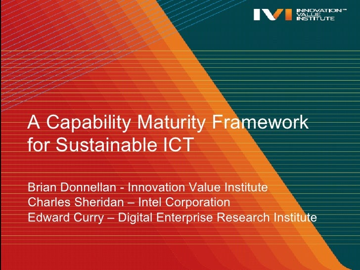 A Capability Maturity Frameworkfor Sustainable ICTBrian Donnellan - Innovation Value InstituteCharles Sheridan – Intel Cor...