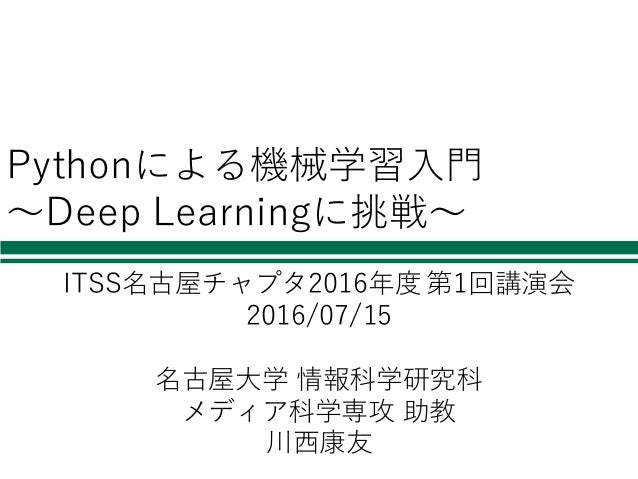 Pythonによる機械学習⼊⾨ 〜Deep Learningに挑戦〜 ITSS名古屋チャプタ2016年度 第1回講演会 2016/07/15 名古屋⼤学 情報科学研究科 メディア科学専攻 助教 川⻄康友
