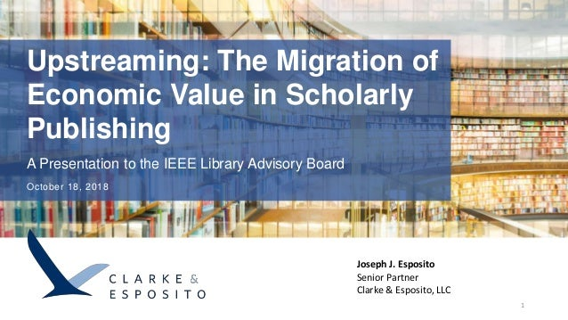 Upstreaming: The Migration of Economic Value in Scholarly Publishing A Presentation to the IEEE Library Advisory Board Oct...
