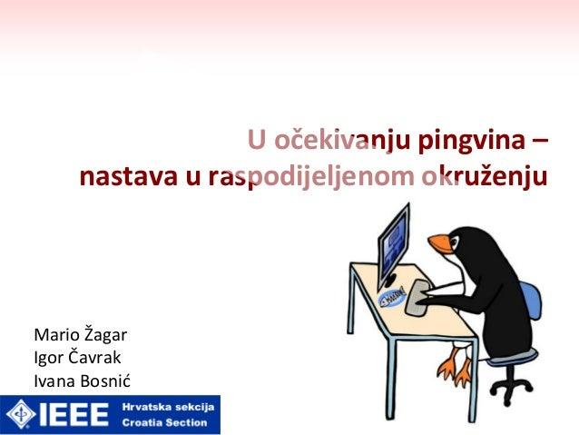 U očekivanju pingvina – nastava u raspodijeljenom okruženju Mario Žagar Igor Čavrak Ivana Bosnid