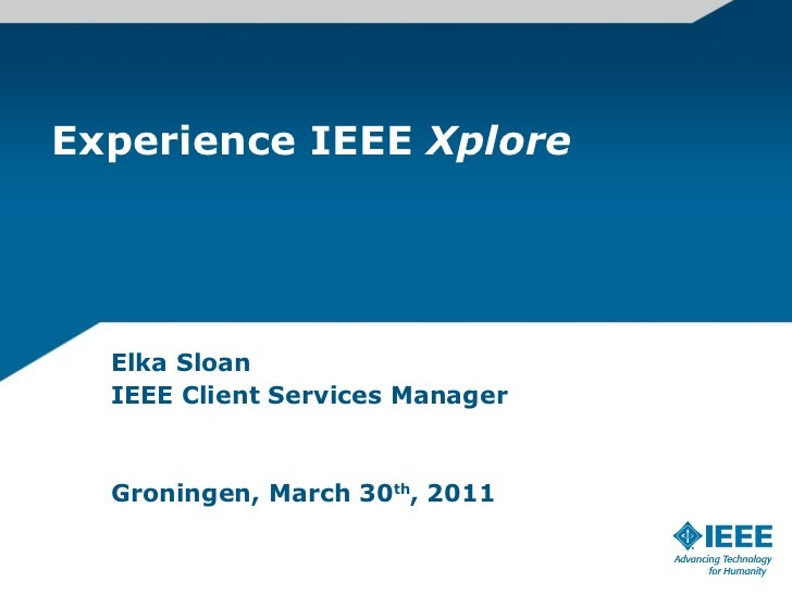 Experience IEEE  Xplore Elka Sloan IEEE Client Services Manager Groningen, March 30 th , 2011