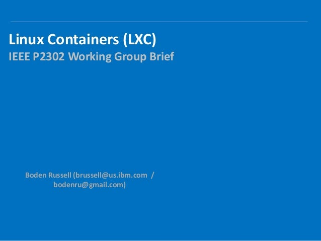 Linux Containers (LXC) IEEE P2302 Working Group Brief Boden Russell (brussell@us.ibm.com / bodenru@gmail.com)