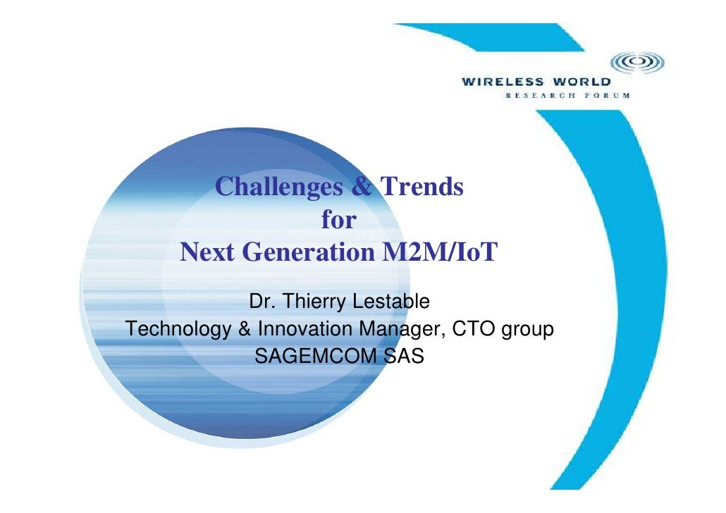 Challenges & Trends               for     Next Generation M2M/IoT            Dr. Thierry LestableTechnology & Innovation M...