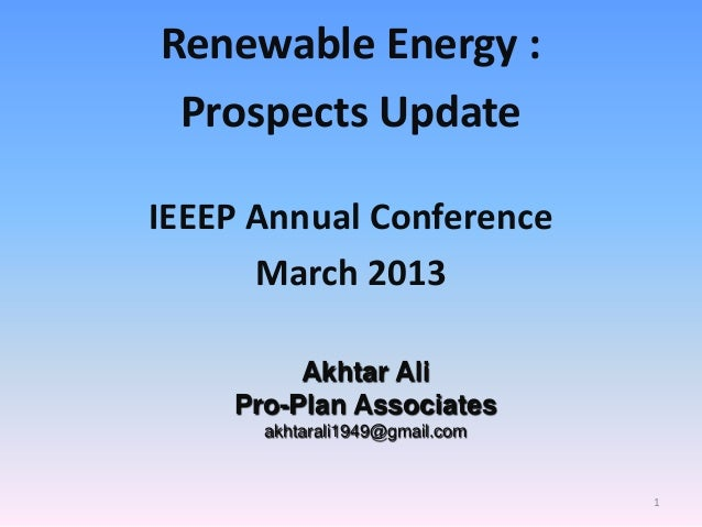 Renewable Energy : Prospects Update IEEEP Annual Conference March 2013 Akhtar Ali Pro-Plan Associates akhtarali1949@gmail....
