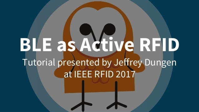 BLE as Active RFID Tutorial presented by Jeffrey Dungen at IEEE RFID 2017